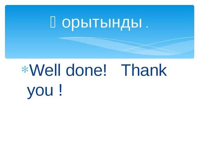 Well done! Thank you ! Қорытынды .