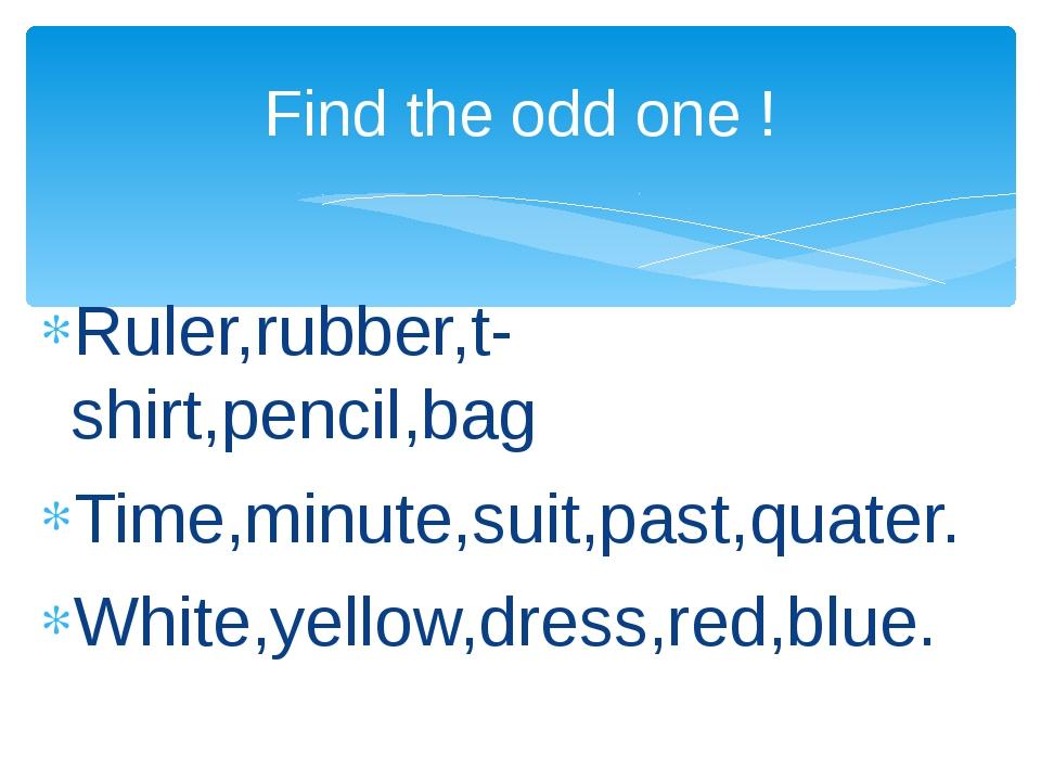 Ruler,rubber,t-shirt,pencil,bag Time,minute,suit,past,quater. White,yellow,d...