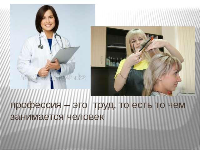 профессия – это труд, то есть то чем занимается человек