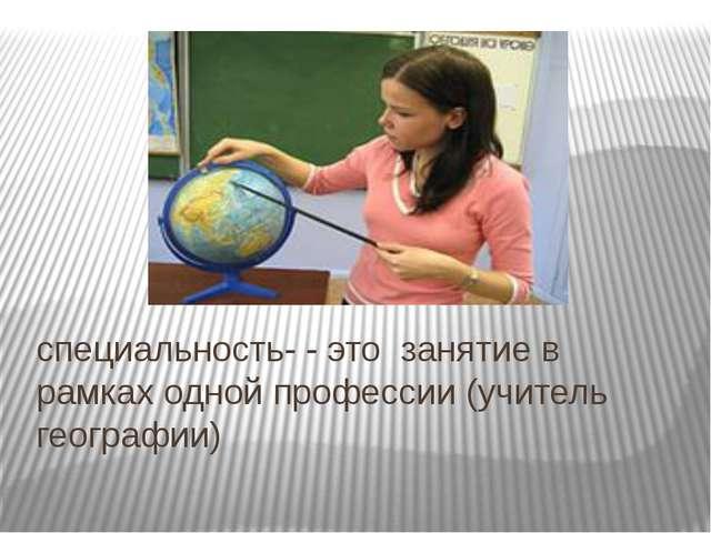 специальность- - это занятие в рамках одной профессии (учитель географии)