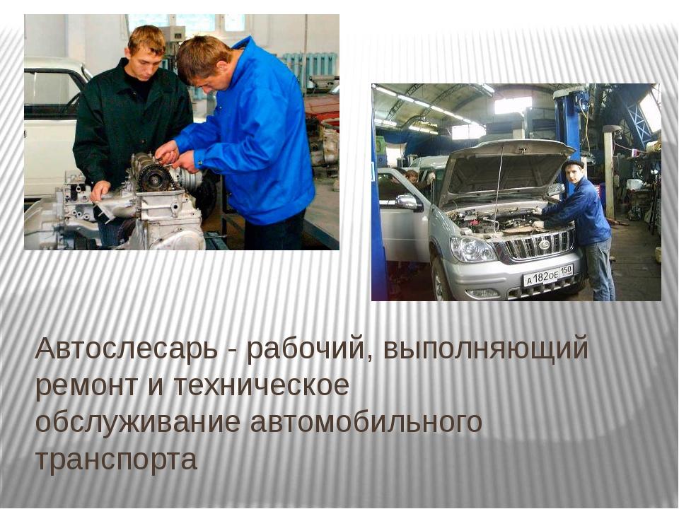 Автослесарь - рабочий, выполняющий ремонт и техническое обслуживаниеавтомоби...