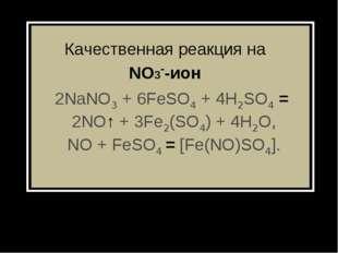 Качественная реакция на NO3--ион 2NaNO3+ 6FeSO4+ 4H2SO4= 2NO↑+ 3Fe2(SO4)