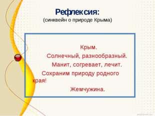 Рефлексия: (синквейн о природе Крыма) Крым. Солнечный, разнообразный. Манит,