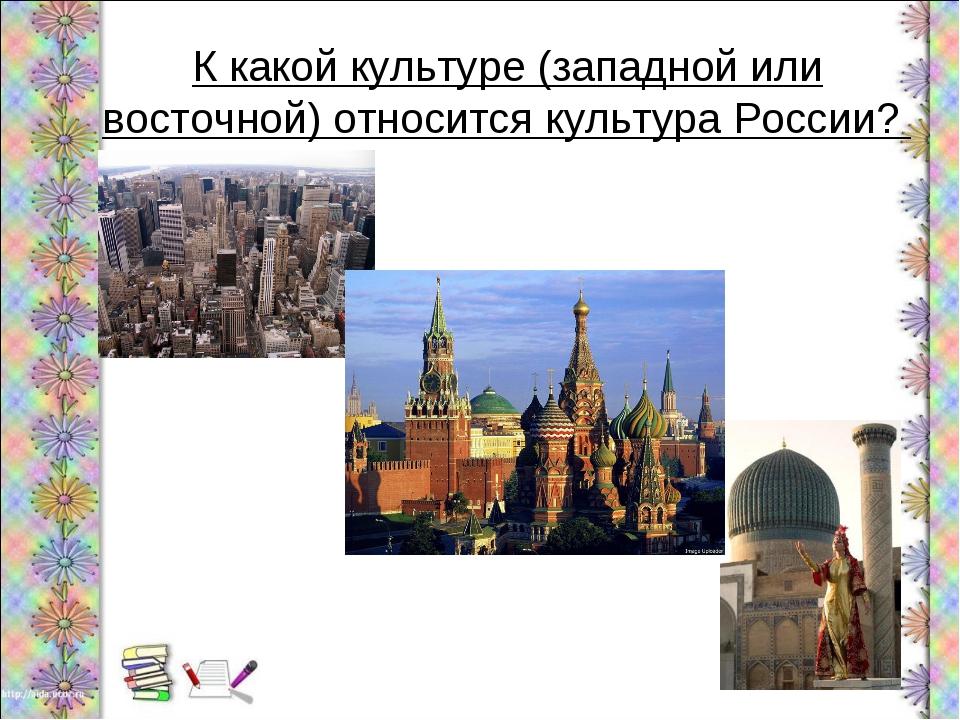 К какой культуре (западной или восточной) относится культура России?