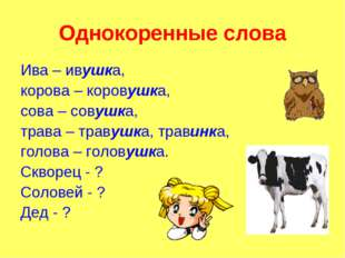 Однокоренные слова Ива – ивушка, корова – коровушка, сова – совушка, трава –