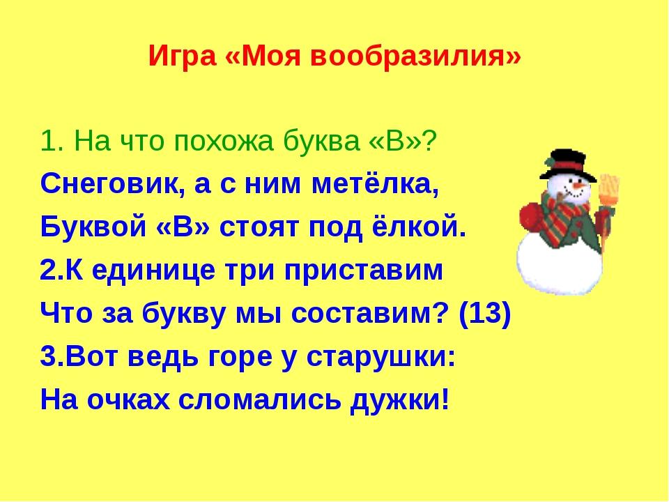 Игра «Моя вообразилия» 1. На что похожа буква «В»? Снеговик, а с ним метёлка,...