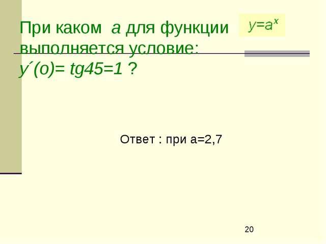 При каком а для функции выполняется условие: у´(о)= tg45=1 ? Ответ : при а=2,7