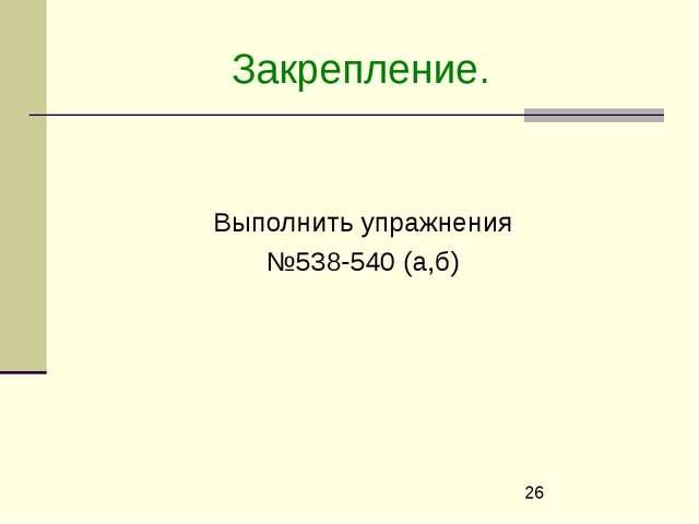 Закрепление. Выполнить упражнения №538-540 (а,б)