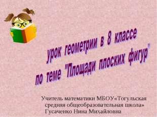 Учитель математики МБОУ«Тогульская средняя общеобразовательная школа» Гусачен