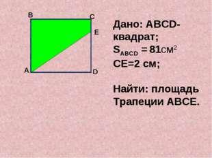 А В С Дано: АВСD-квадрат; SАВСD = 81см2 СЕ=2 см; Найти: площадь Трапеции АВС