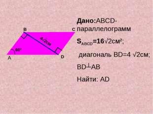 Дано:ABCD-параллелограмм SABCD=16√2см2; диагональ BD=4 √2см; BD┴AB Найти: AD