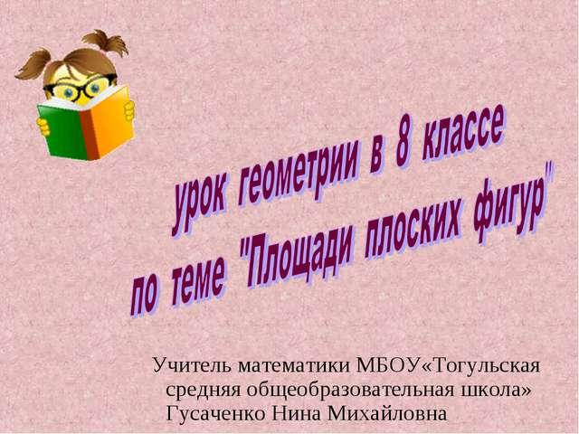 Учитель математики МБОУ«Тогульская средняя общеобразовательная школа» Гусачен...