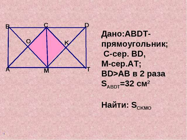 Дано:ABDT-прямоугольник; C-сер. BD, М-сер.AT; BD>AB в 2 раза SABDT=32 см2 На...