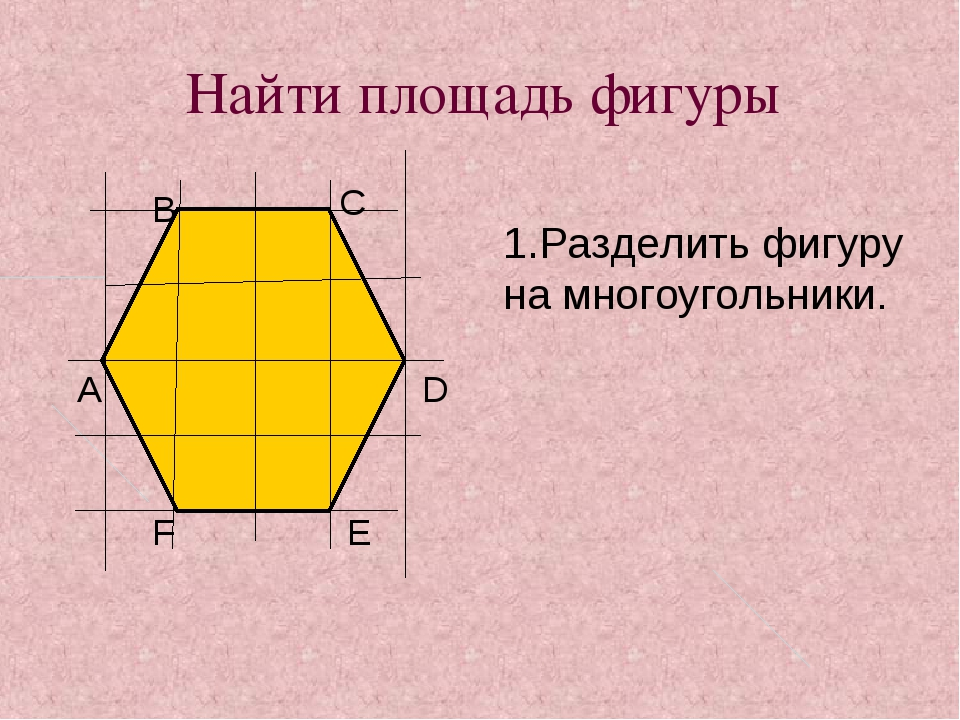Найти площадь фигуры А В С D E F 1.Разделить фигуру на многоугольники.