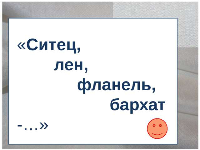 «Ситец, лен, фланель, бархат -…»