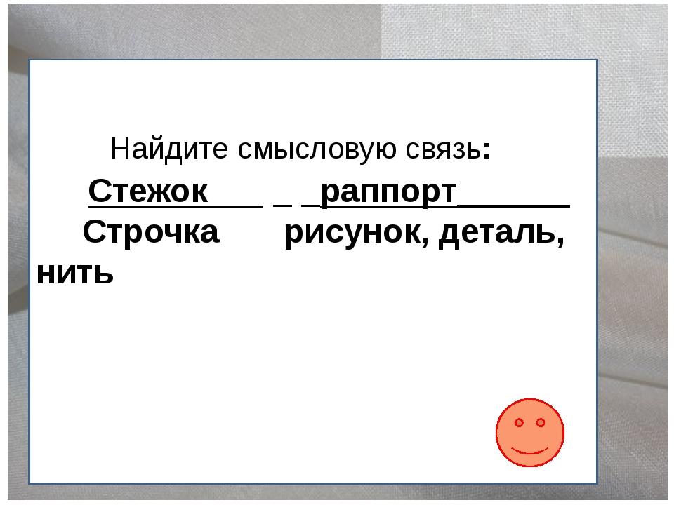Найдите смысловую связь: Стежок _ _раппорт______ Строчка рисунок, деталь, нить