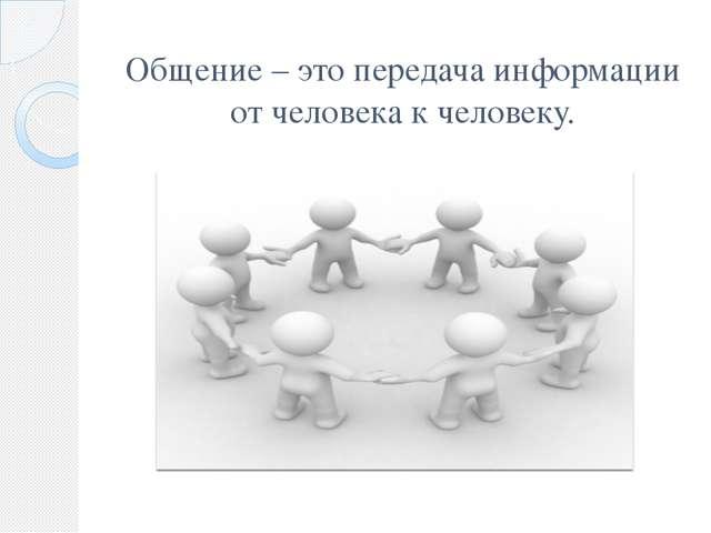 Общение – это передача информации от человека к человеку.