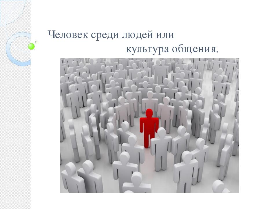 Человек среди людей или культура общения.