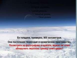 Ее толщина, примерно, 800 километров. Она постепенно переходит в космическое