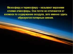 Мезосферу и термосферу – называют верхними слоями атмосферы. Они почти не отл