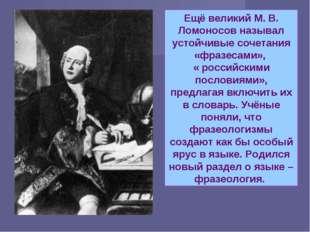 Ещё великий М. В. Ломоносов называл устойчивые сочетания «фразесами», « росси