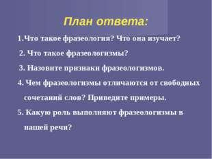 План ответа: Что такое фразеология? Что она изучает? 2. Что такое фразеологи