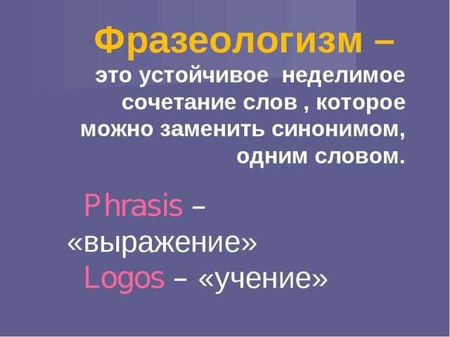 Фразеологизм – это устойчивое неделимое сочетание слов , которое можно замени...