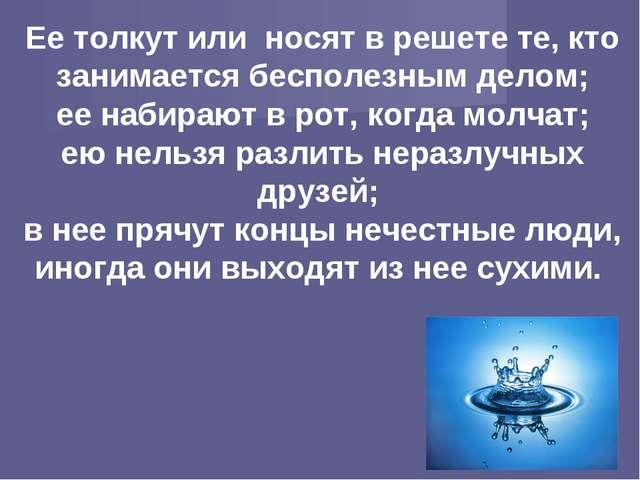 Ее толкут или носят в решете те, кто занимается бесполезным делом; ее набираю...