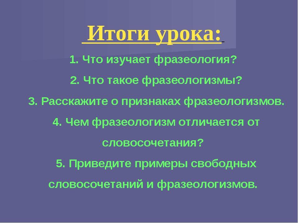 Итоги урока: 1. Что изучает фразеология? 2. Что такое фразеологизмы? 3. Расс...