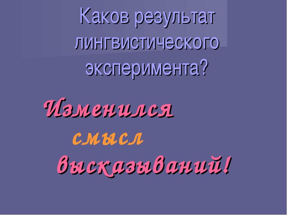 Каков результат лингвистического эксперимента? Изменился смысл высказываний!