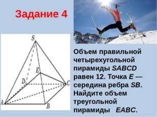 Задание 4 Объем правильной четырехугольной пирамиды SABCD равен 12. Точка E