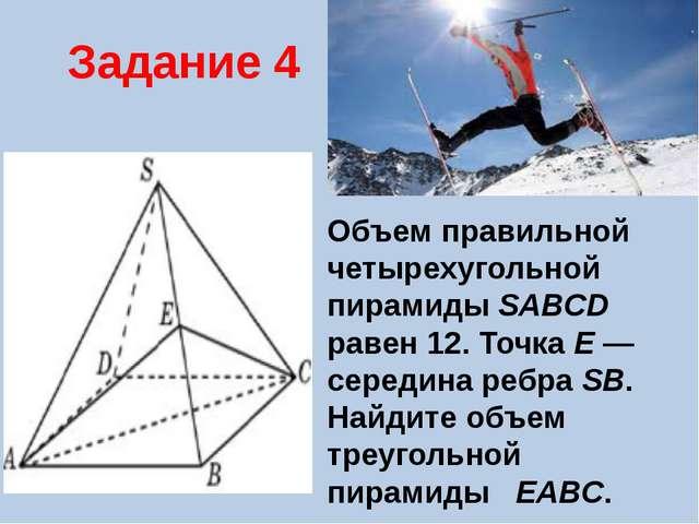 Задание 4 Объем правильной четырехугольной пирамиды SABCD равен 12. Точка E...