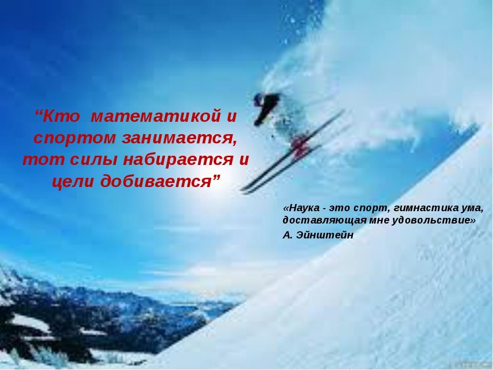 """""""Кто математикой и спортом занимается, тот силы набирается и цели добивается..."""