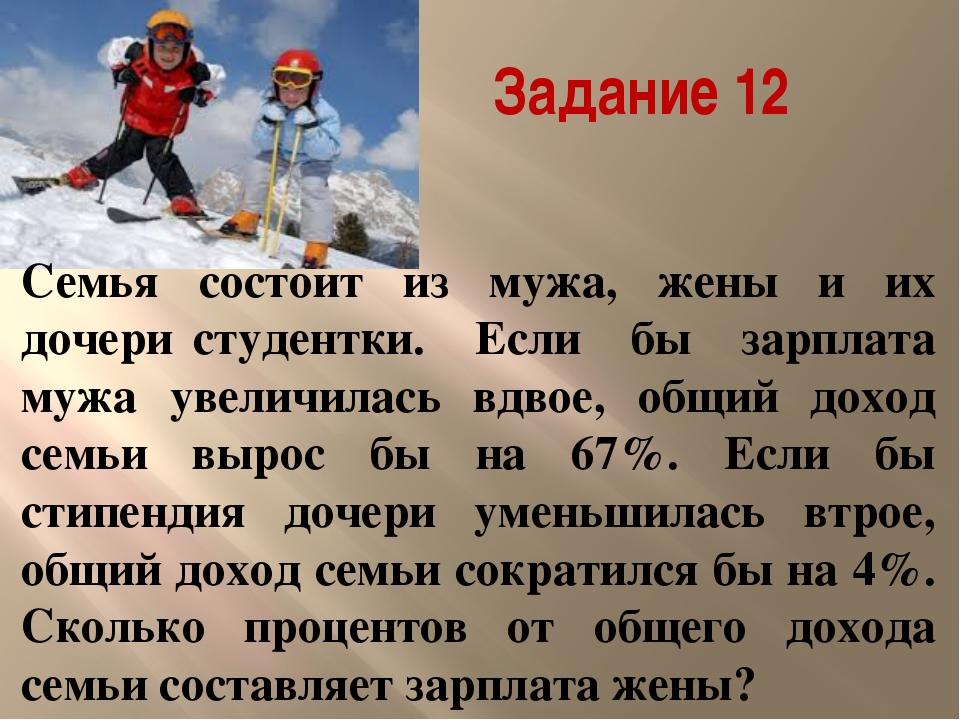 Задание 12 Семья состоит из мужа, жены и их дочери‐студентки. Если бы зарпла...