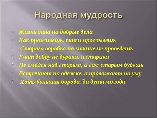 Жизнь дана на добрые дела Как проживешь, так и прослывешь Старого воробья на...