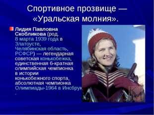 Спортивное прозвище— «Уральская молния». Лидия Павловна Скобликова(род.8 м