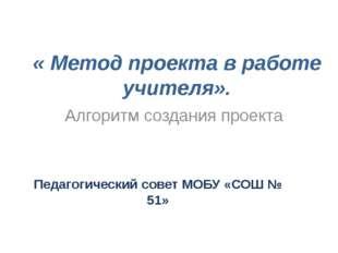 « Метод проекта в работе учителя».  Педагогический совет МОБУ «СОШ № 51» Алг