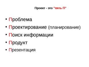 """Проект - это """"пять П"""" Проблема Проектирование (планирование) Поиск информации"""