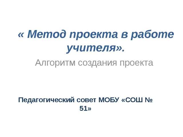 « Метод проекта в работе учителя».  Педагогический совет МОБУ «СОШ № 51» Алг...