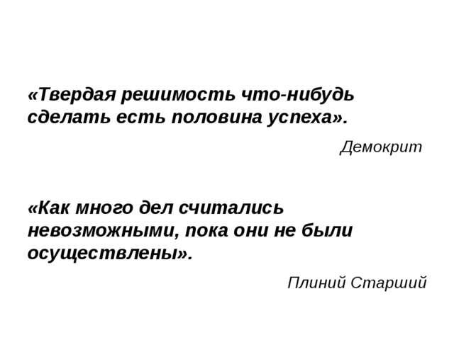 «Твердая решимость что-нибудь сделать есть половина успеха». Демокрит «Как м...