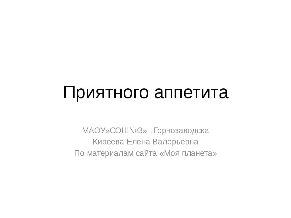 Приятного аппетита МАОУ»СОШ№3» г.Горнозаводска Киреева Елена Валерьевна По ма...