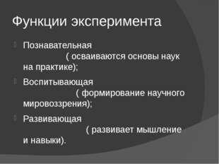 Функции эксперимента Познавательная ( осваиваются основы наук на практике); В