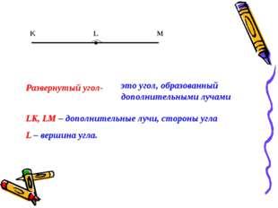 K L M Развернутый угол- это угол, образованный дополнительными лучами LK, LM