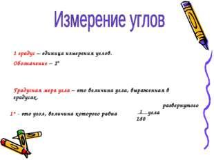 1 градус – единица измерения углов. Обозначение – 1° Градусная мера угла – эт