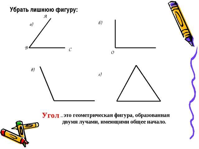 Убрать лишнюю фигуру: Угол – это геометрическая фигура, образованная двумя л...