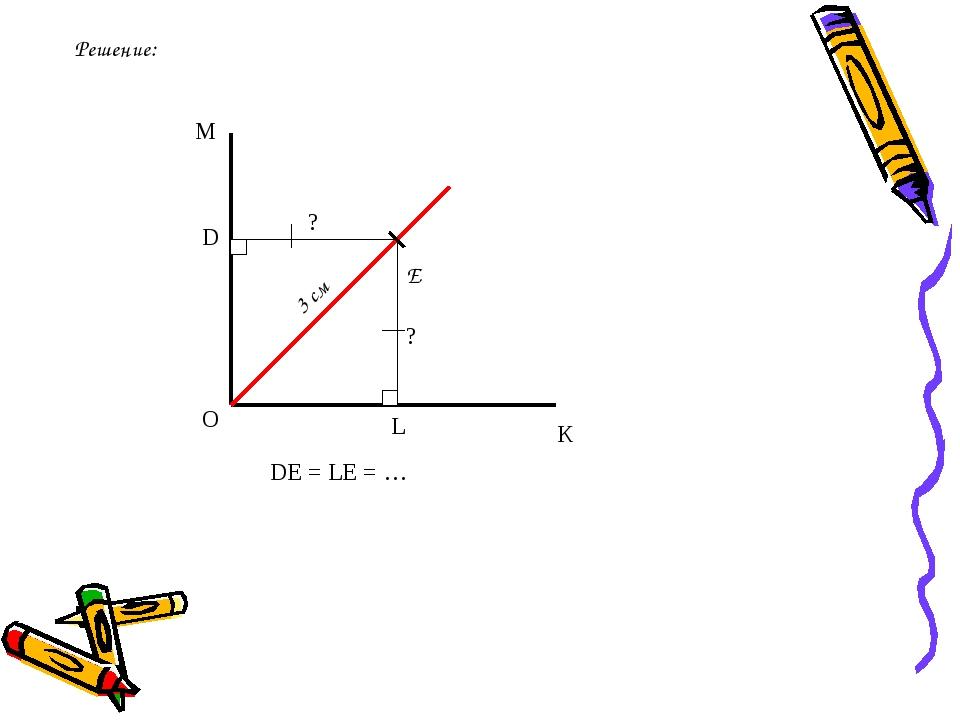 Решение: М О К Е 3 см ? ? D L DE = LE = …