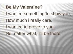 Be My Valentine? I wanted something to show you, How much i really care, I wa