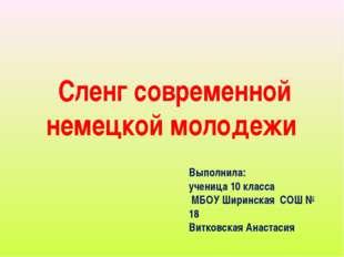 Сленг современной немецкой молодежи Выполнила: ученица 10 класса МБОУ Ширинск