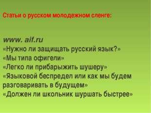 Статьи о русском молодежном сленге: www. aif.ru «Нужно ли защищать русский я
