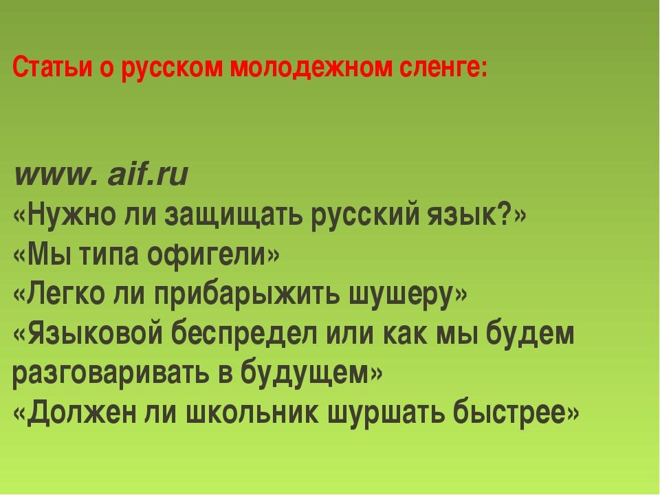 Статьи о русском молодежном сленге: www. aif.ru «Нужно ли защищать русский я...